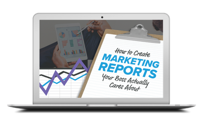 HOW TO CREATE MARKETING REPORTS YOUR BOSS ACTUALLY CARES ABOUT
